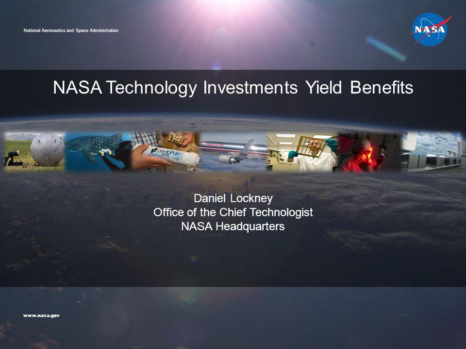 Daniel Lockney Office of the Chief Technologist NASA Headquarters NASA Technology Investments Yield Benefits www.nasa.gov National Aeronautics and Spa