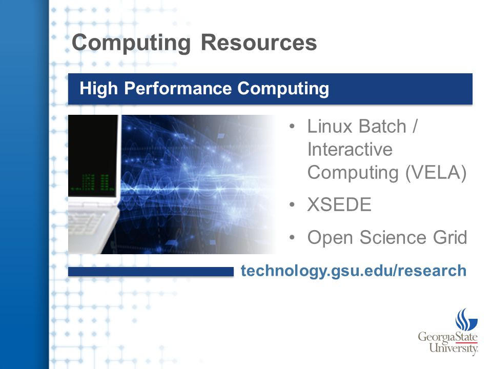 Computing Resources High Performance Computing Linux Batch / Interactive Computing (VELA) XSEDE Open Science Grid technology.gsu.edu/research