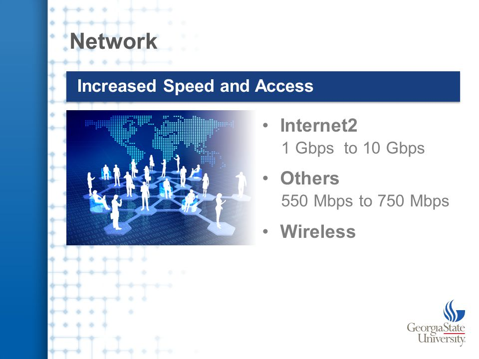 Network Increased Speed and Access Internet2 1 Gbps to 10 Gbps Others 550 Mbps to 750 Mbps Wireless