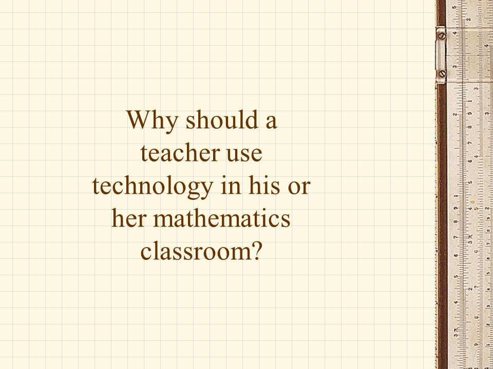Why should a teacher use technology in his or her mathematics classroom?