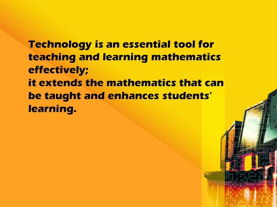 Technology is an essential tool for teaching and learning mathematics effectively; it extends the mathematics that can be taught and enhances students