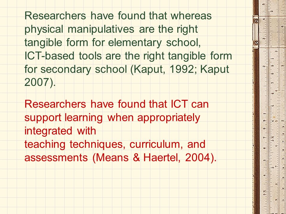 Researchers have found that whereas physical manipulatives are the right tangible form for elementary school, ICT-based tools are the right tangible f