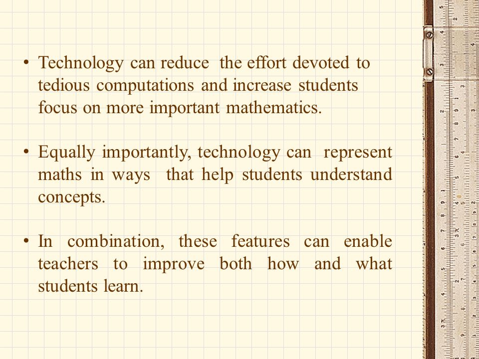 Technology can reduce the effort devoted to tedious computations and increase students focus on more important mathematics. Equally importantly, techn