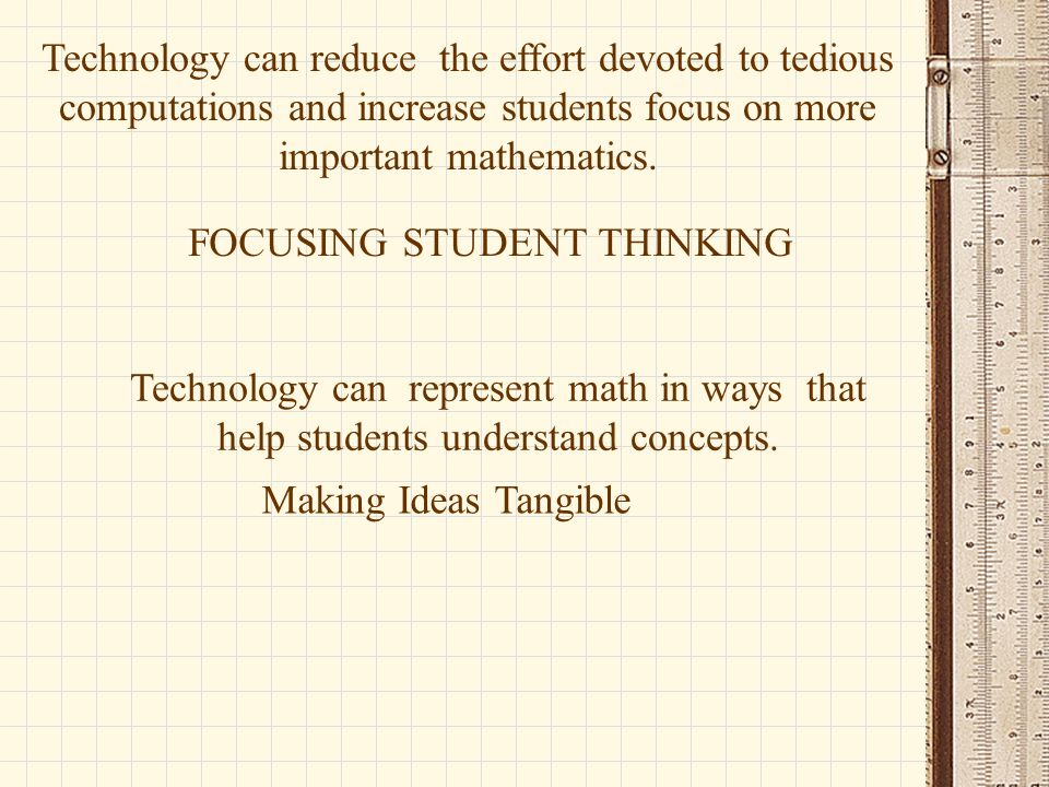Technology can reduce the effort devoted to tedious computations and increase students focus on more important mathematics. Technology can represent m