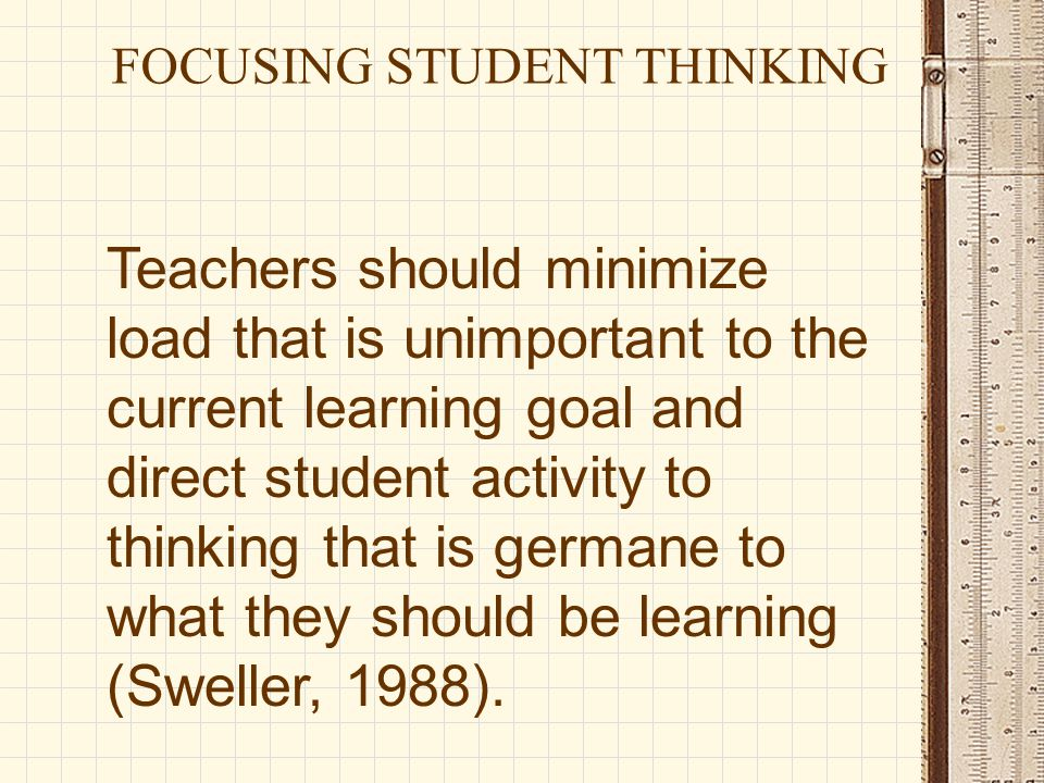 Teachers should minimize load that is unimportant to the current learning goal and direct student activity to thinking that is germane to what they sh