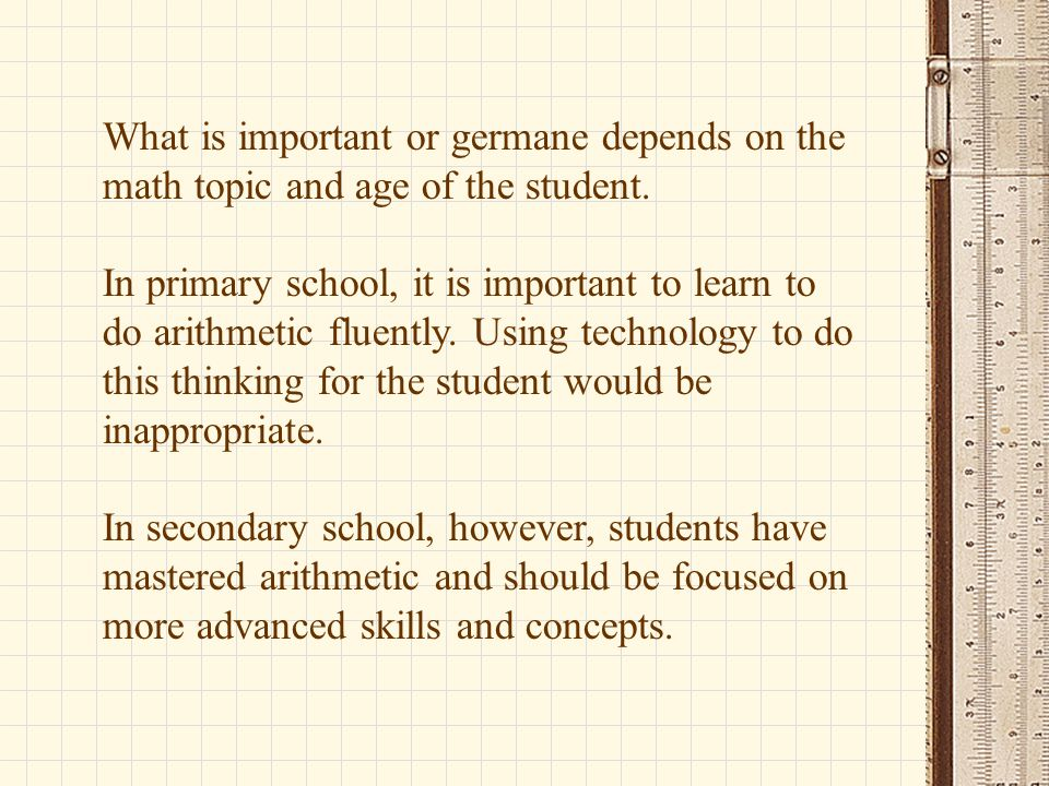 What is important or germane depends on the math topic and age of the student. In primary school, it is important to learn to do arithmetic fluently.