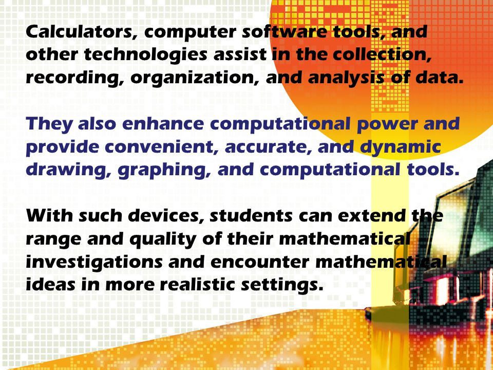 Calculators, computer software tools, and other technologies assist in the collection, recording, organization, and analysis of data. They also enhanc