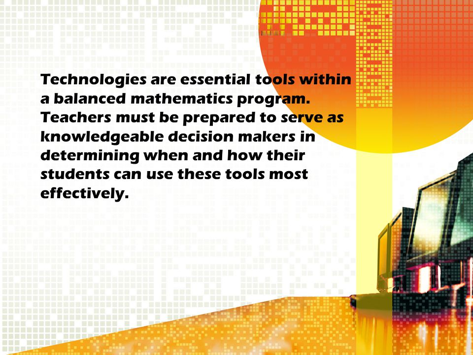 Technologies are essential tools within a balanced mathematics program. Teachers must be prepared to serve as knowledgeable decision makers in determi