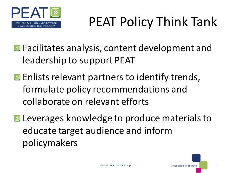 PEAT Policy Think Tank Facilitates analysis, content development and leadership to support PEAT Enlists relevant partners to identify trends, formulate policy recommendations and collaborate on relevant efforts Leverages knowledge to produce materials to educate target audience and inform policymakers www.peatworks.org5
