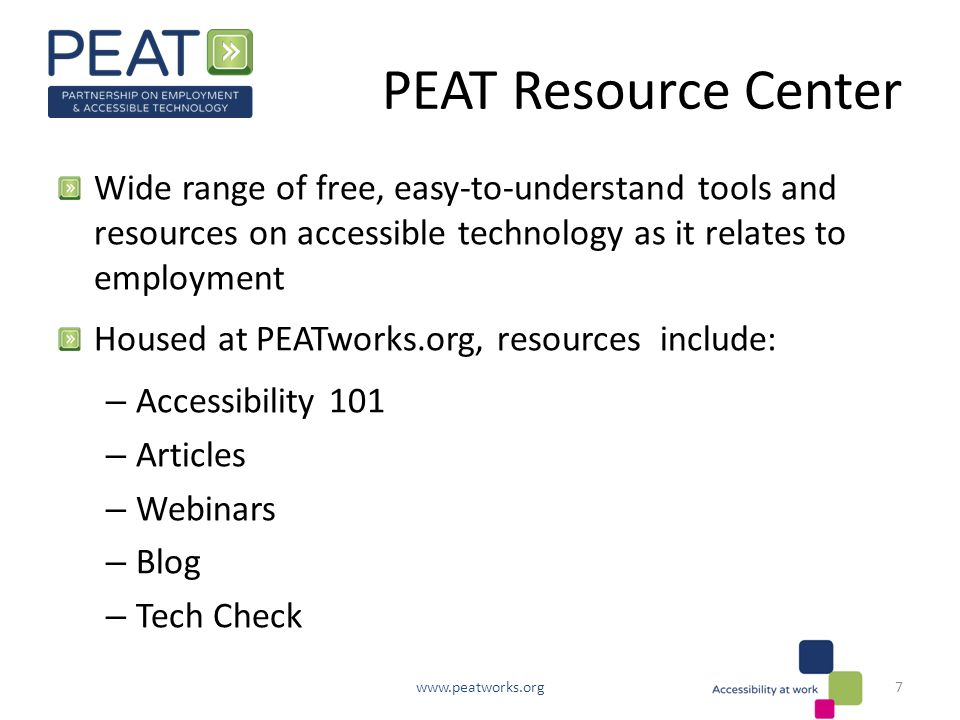 PEAT Resource Center Wide range of free, easy-to-understand tools and resources on accessible technology as it relates to employment Housed at PEATworks.org, resources include: – Accessibility 101 – Articles – Webinars – Blog – Tech Check www.peatworks.org7