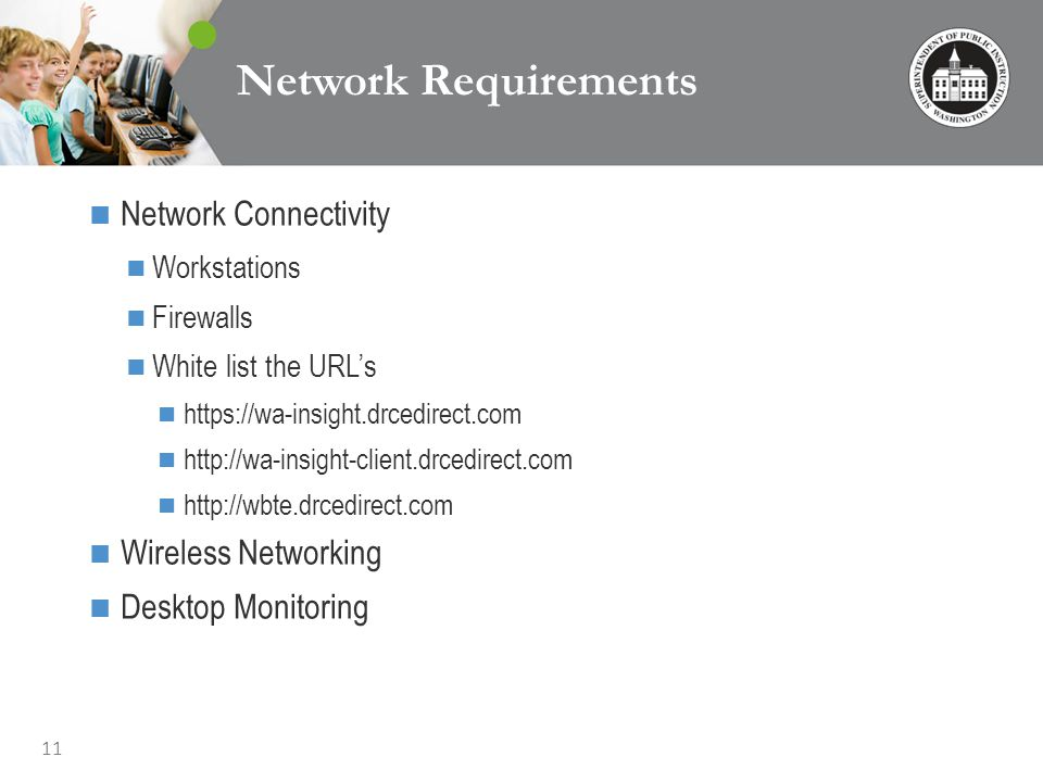 11 Network Requirements Network Connectivity Workstations Firewalls White list the URLs https://wa-insight.drcedirect.com http://wa-insight-client.drcedirect.com http://wbte.drcedirect.com Wireless Networking Desktop Monitoring