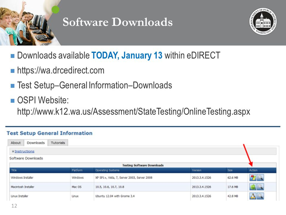 12 Software Downloads Downloads available TODAY, January 13 within eDIRECT https://wa.drcedirect.com Test Setup–General Information–Downloads OSPI Website: http://www.k12.wa.us/Assessment/StateTesting/OnlineTesting.aspx