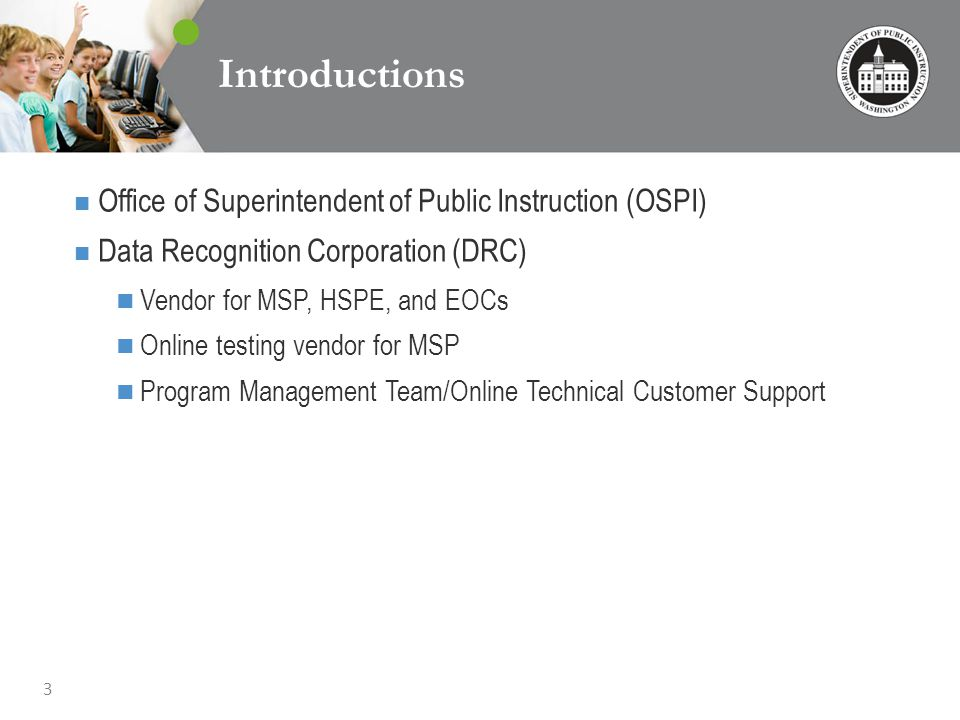 3 Introductions Office of Superintendent of Public Instruction (OSPI) Data Recognition Corporation (DRC) Vendor for MSP, HSPE, and EOCs Online testing vendor for MSP Program Management Team/Online Technical Customer Support