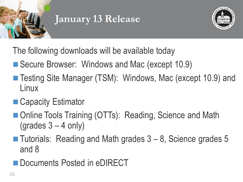 33 January 13 Release The following downloads will be available today Secure Browser: Windows and Mac (except 10.9) Testing Site Manager (TSM): Windows, Mac (except 10.9) and Linux Capacity Estimator Online Tools Training (OTTs): Reading, Science and Math (grades 3 – 4 only) Tutorials: Reading and Math grades 3 – 8, Science grades 5 and 8 Documents Posted in eDIRECT