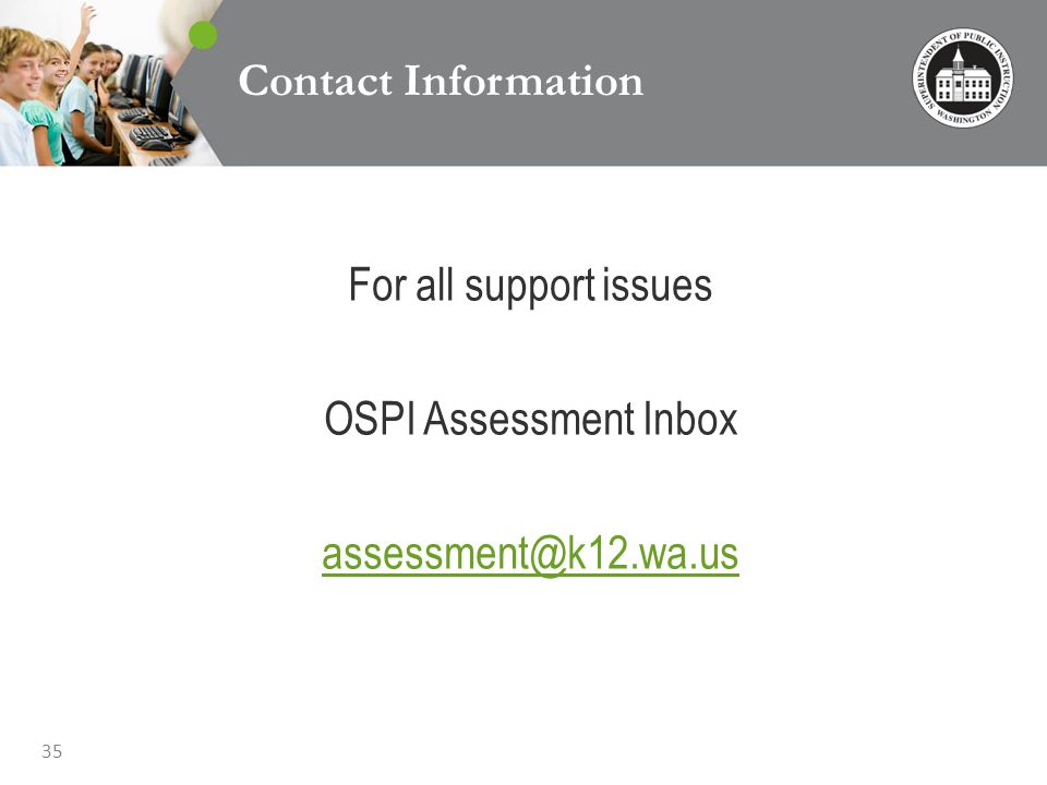 35 Contact Information For all support issues OSPI Assessment Inbox assessment@k12.wa.us