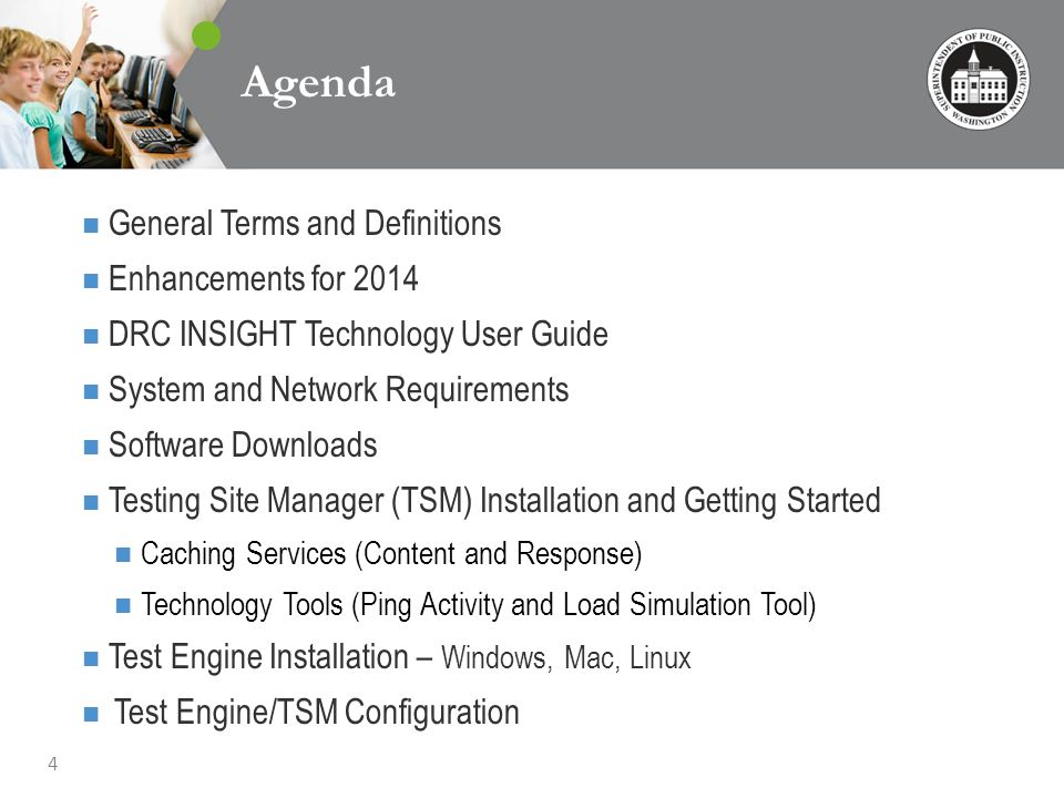 4 Agenda General Terms and Definitions Enhancements for 2014 DRC INSIGHT Technology User Guide System and Network Requirements Software Downloads Testing Site Manager (TSM) Installation and Getting Started Caching Services (Content and Response) Technology Tools (Ping Activity and Load Simulation Tool) Test Engine Installation – Windows, Mac, Linux Test Engine/TSM Configuration