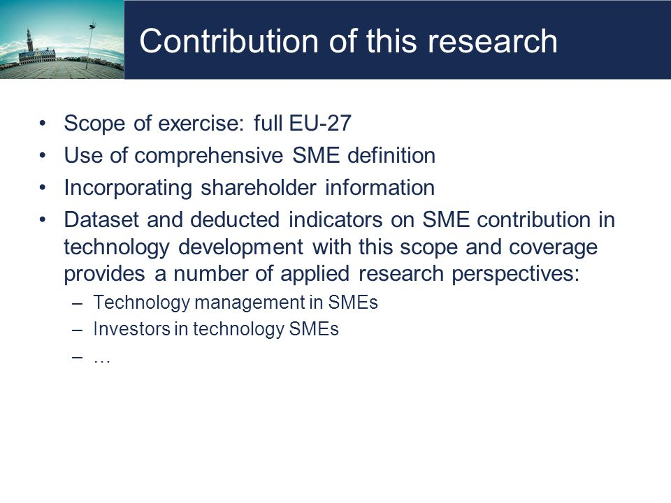 Contribution of this research Scope of exercise: full EU-27 Use of comprehensive SME definition Incorporating shareholder information Dataset and deducted indicators on SME contribution in technology development with this scope and coverage provides a number of applied research perspectives: –Technology management in SMEs –Investors in technology SMEs –…