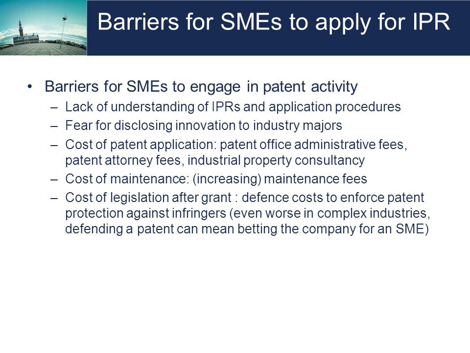 Barriers for SMEs to apply for IPR Barriers for SMEs to engage in patent activity –Lack of understanding of IPRs and application procedures –Fear for disclosing innovation to industry majors –Cost of patent application: patent office administrative fees, patent attorney fees, industrial property consultancy –Cost of maintenance: (increasing) maintenance fees –Cost of legislation after grant : defence costs to enforce patent protection against infringers (even worse in complex industries, defending a patent can mean betting the company for an SME)