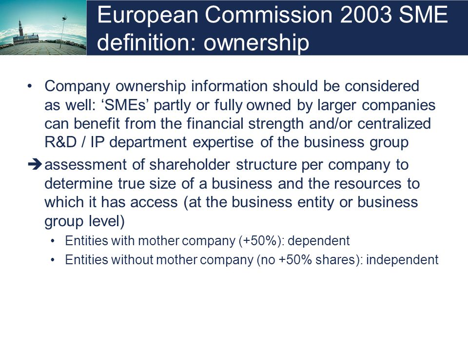 European Commission 2003 SME definition: ownership Company ownership information should be considered as well: SMEs partly or fully owned by larger co