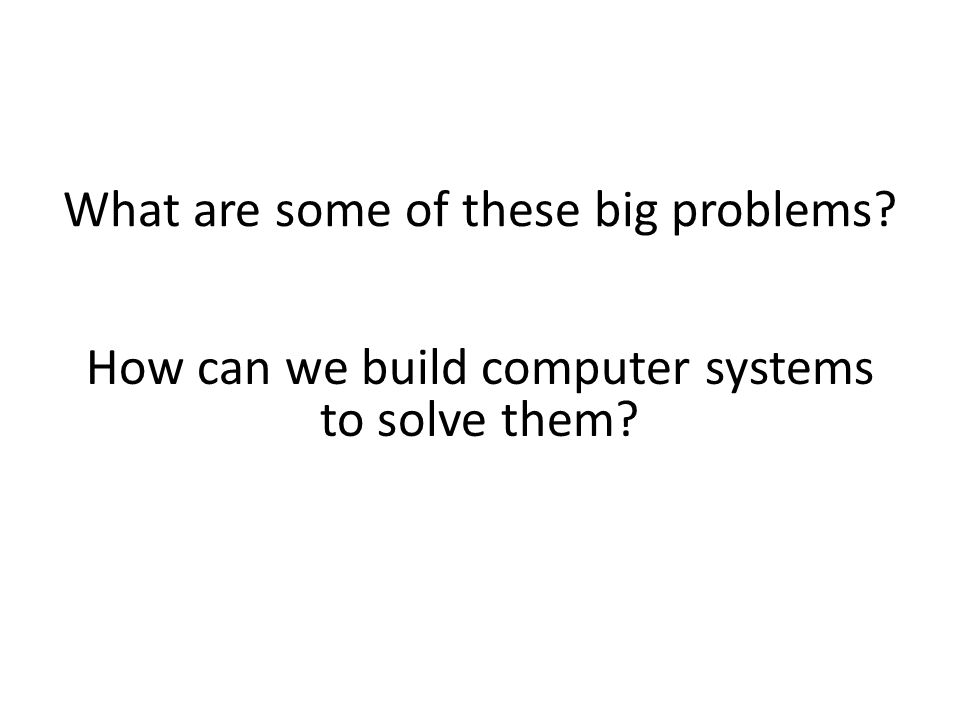 How can we build computer systems to solve them