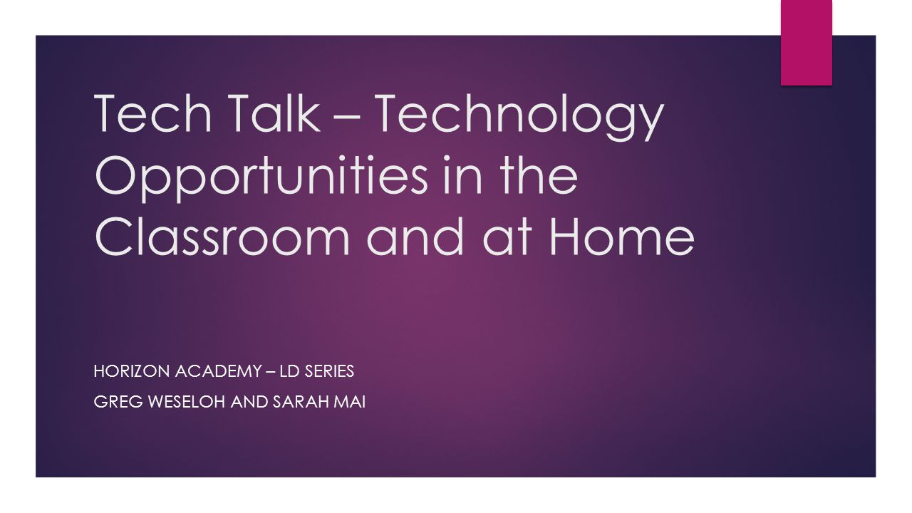 Tech Talk – Technology Opportunities in the Classroom and at Home HORIZON ACADEMY – LD SERIES GREG WESELOH AND SARAH MAI