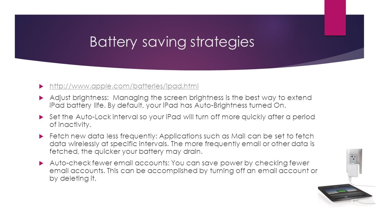 Battery saving strategies http://www.apple.com/batteries/ipad.html Adjust brightness: Managing the screen brightness is the best way to extend iPad battery life.