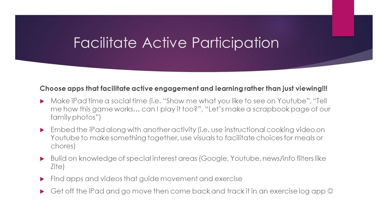Facilitate Active Participation Choose apps that facilitate active engagement and learning rather than just viewing!!.