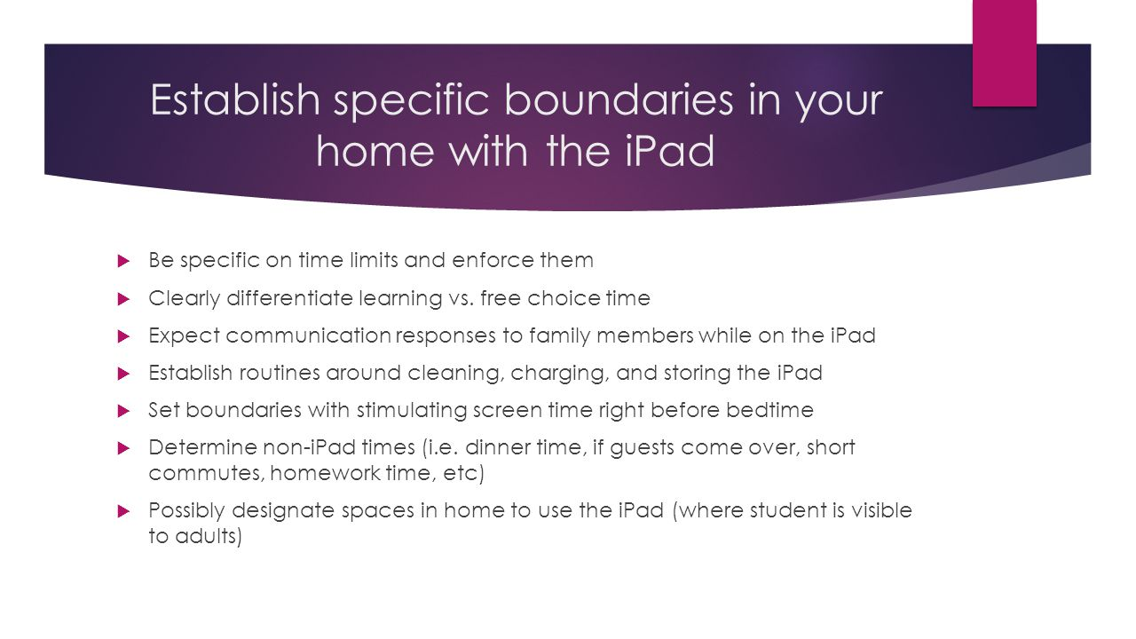 Establish specific boundaries in your home with the iPad Be specific on time limits and enforce them Clearly differentiate learning vs.