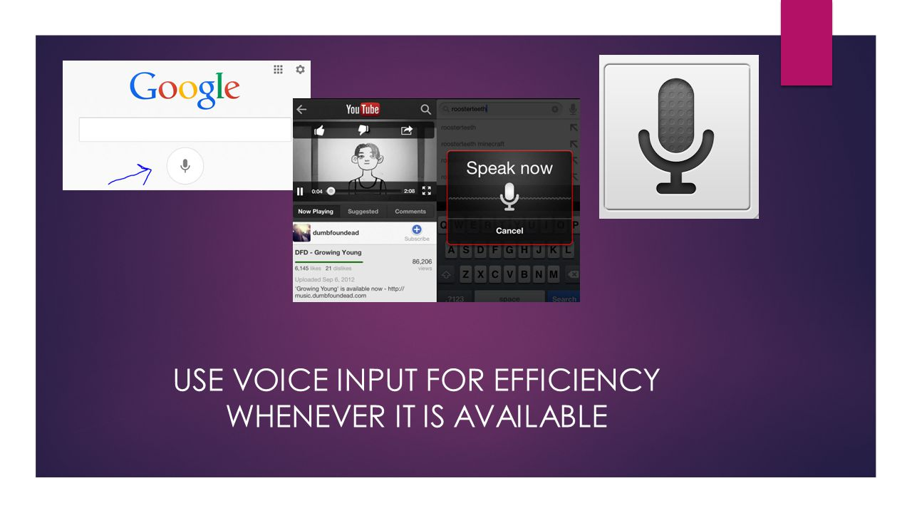 USE VOICE INPUT FOR EFFICIENCY WHENEVER IT IS AVAILABLE