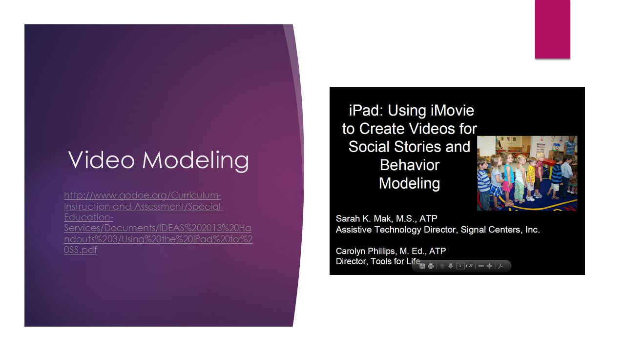 Video Modeling http://www.gadoe.org/Curriculum- Instruction-and-Assessment/Special- Education- Services/Documents/IDEAS%202013%20Ha ndouts%203/Using%20the%20iPad%20for%2 0SS.pdf