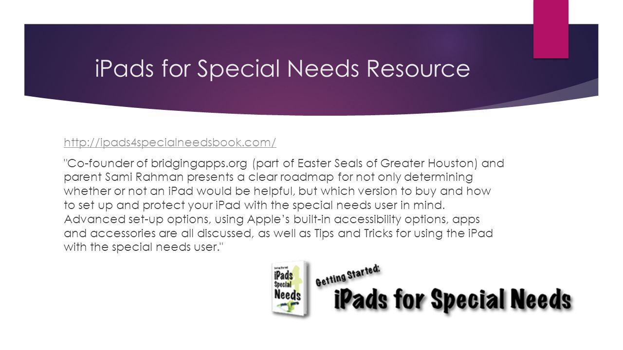 iPads for Special Needs Resource http://ipads4specialneedsbook.com/ Co-founder of bridgingapps.org (part of Easter Seals of Greater Houston) and parent Sami Rahman presents a clear roadmap for not only determining whether or not an iPad would be helpful, but which version to buy and how to set up and protect your iPad with the special needs user in mind.