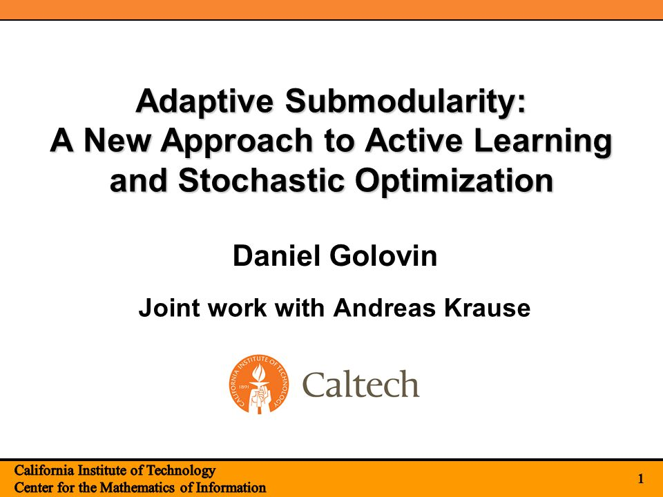 1 Adaptive Submodularity: A New Approach to Active Learning and Stochastic Optimization Joint work with Andreas Krause 1 Daniel Golovin