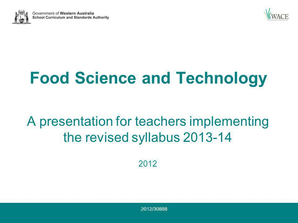 For examination 2014 The revised syllabus is available on the SCSA website at: www.scsa.wa.edu.auwww.scsa.wa.edu.au Check the footnote reads: Food Science and Technology: Accredited March 2008 (updated June 2012) For examination 2014 2012/30888