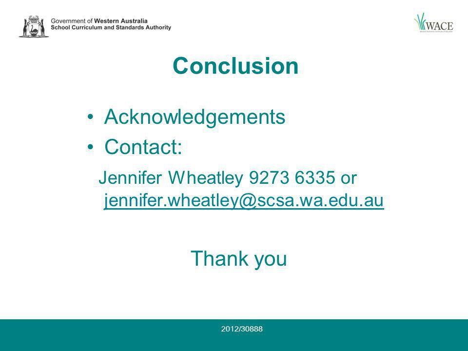 Conclusion Acknowledgements Contact: Jennifer Wheatley 9273 6335 or jennifer.wheatley@scsa.wa.edu.au jennifer.wheatley@scsa.wa.edu.au Thank you 2012/30888