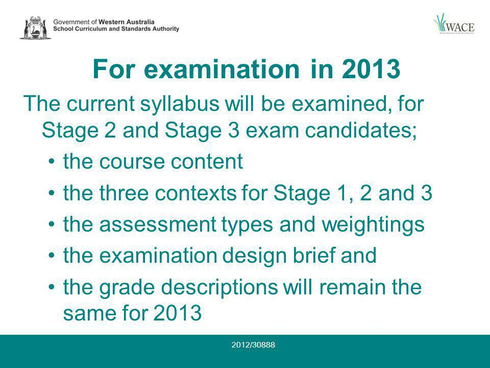 For examination in 2013 The current syllabus will be examined, for Stage 2 and Stage 3 exam candidates; the course content the three contexts for Stage 1, 2 and 3 the assessment types and weightings the examination design brief and the grade descriptions will remain the same for 2013 2012/30888