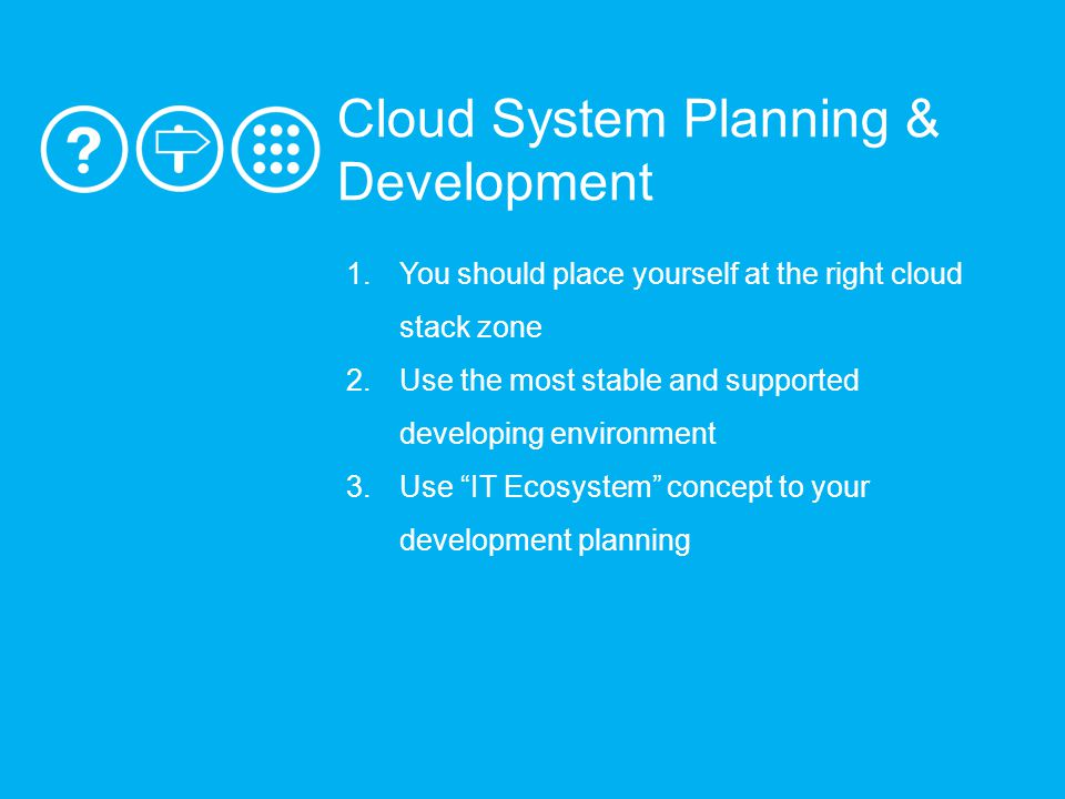 1.You should place yourself at the right cloud stack zone 2.Use the most stable and supported developing environment 3.Use IT Ecosystem concept to your development planning