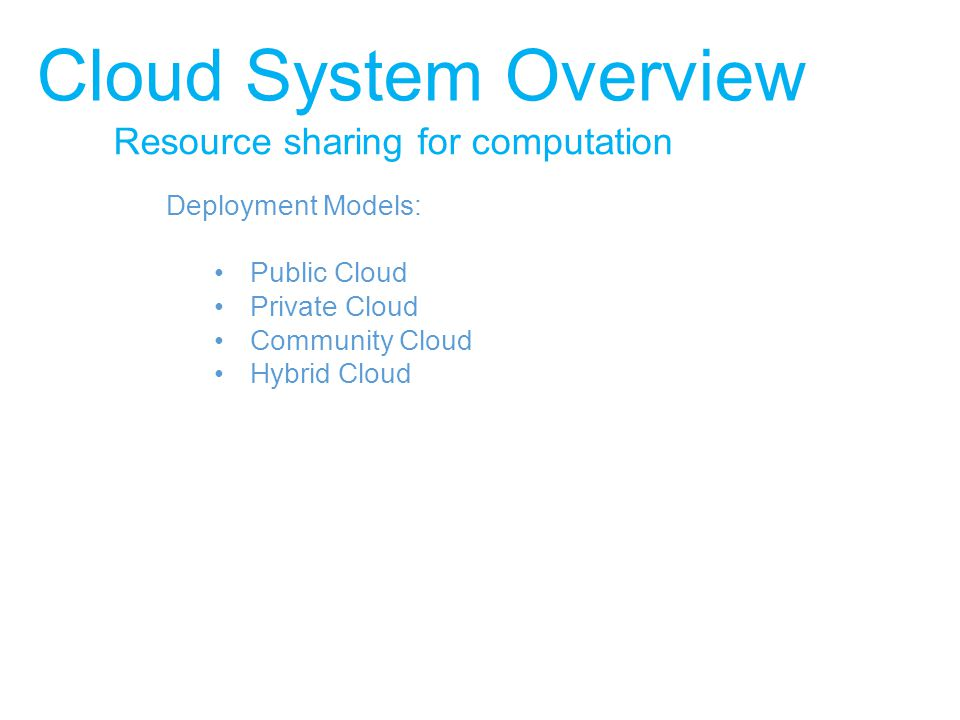 Resource sharing for computation Cloud System Overview Deployment Models: Public Cloud Private Cloud Community Cloud Hybrid Cloud