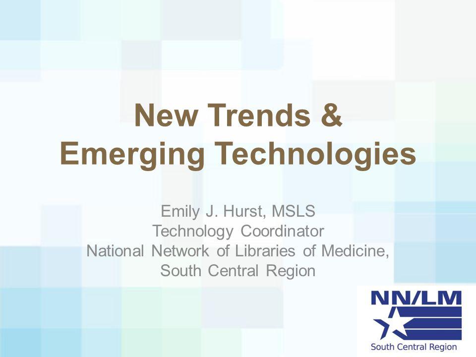 New Trends & Emerging Technologies Emily J. Hurst, MSLS Technology Coordinator National Network of Libraries of Medicine, South Central Region