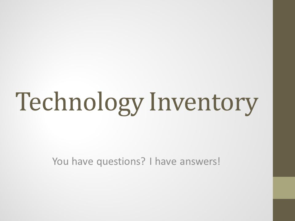 Technology Inventory You have questions I have answers!