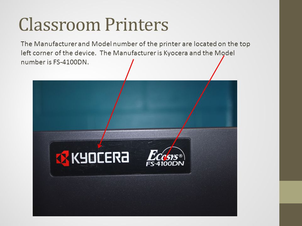Classroom Printers The Manufacturer and Model number of the printer are located on the top left corner of the device.