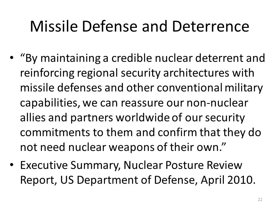Missile Defense and Deterrence By maintaining a credible nuclear deterrent and reinforcing regional security architectures with missile defenses and other conventional military capabilities, we can reassure our non-nuclear allies and partners worldwide of our security commitments to them and confirm that they do not need nuclear weapons of their own.