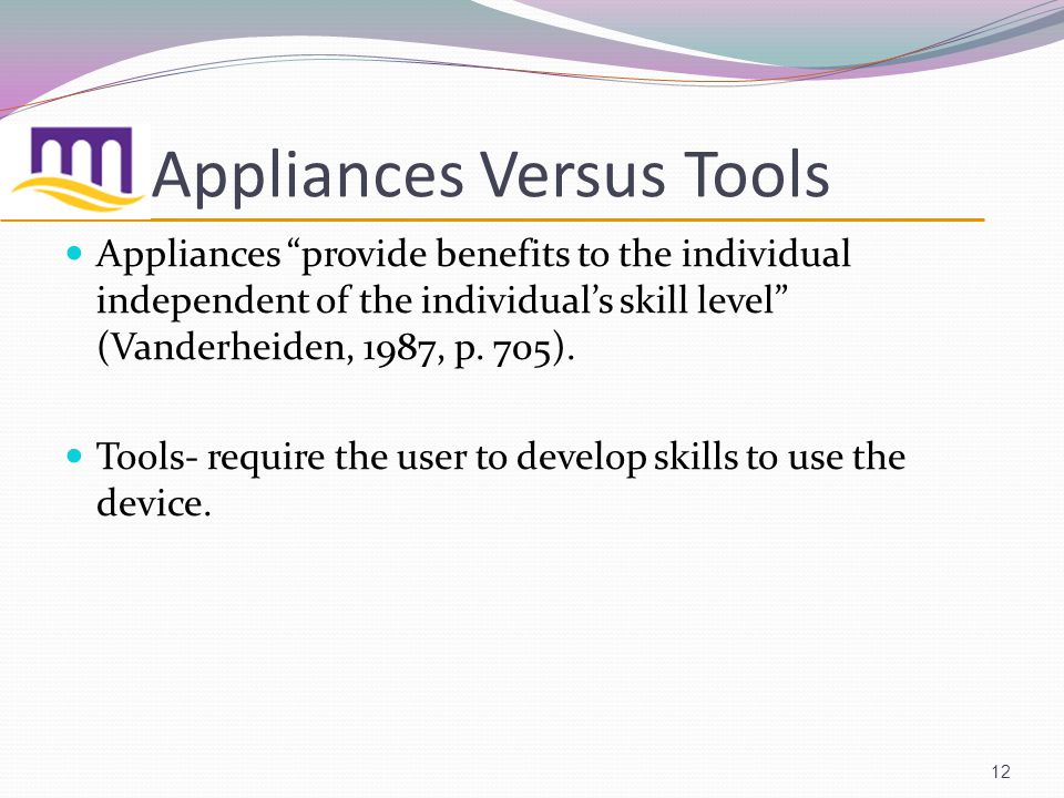 Appliances Versus Tools Appliances provide benefits to the individual independent of the individuals skill level (Vanderheiden, 1987, p.