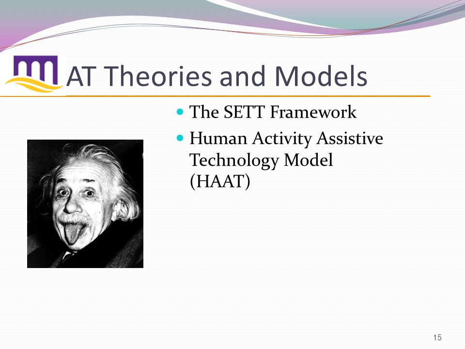 AT Theories and Models The SETT Framework Human Activity Assistive Technology Model (HAAT) 15