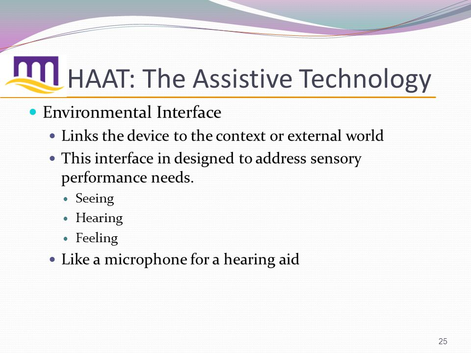 HAAT: The Assistive Technology Environmental Interface Links the device to the context or external world This interface in designed to address sensory performance needs.