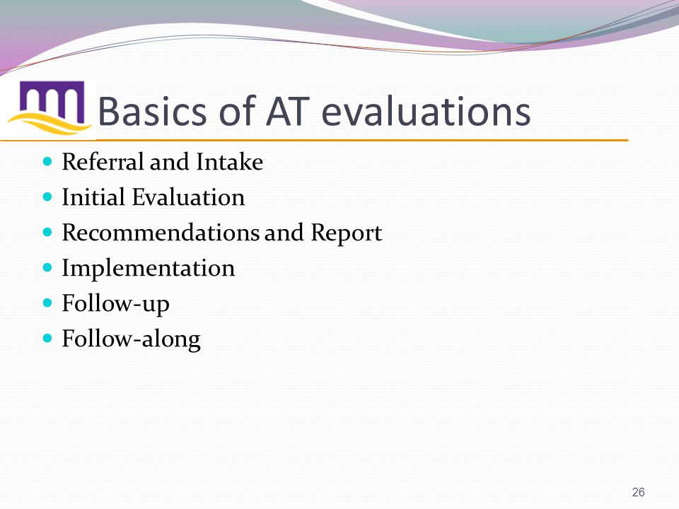 Basics of AT evaluations Referral and Intake Initial Evaluation Recommendations and Report Implementation Follow-up Follow-along 26