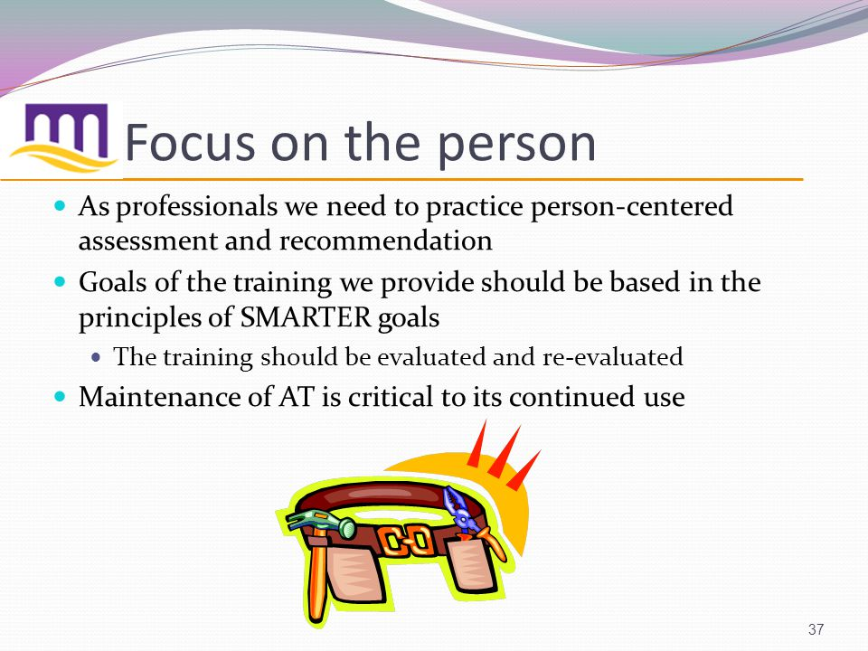 Focus on the person 37 As professionals we need to practice person-centered assessment and recommendation Goals of the training we provide should be based in the principles of SMARTER goals The training should be evaluated and re-evaluated Maintenance of AT is critical to its continued use