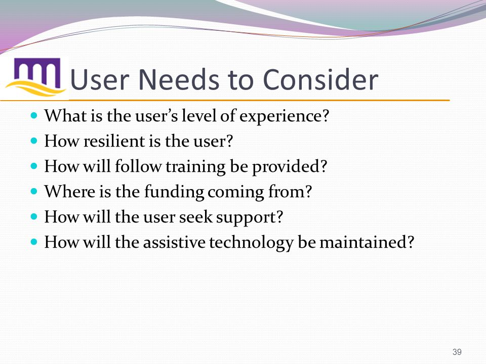 39 User Needs to Consider What is the users level of experience.