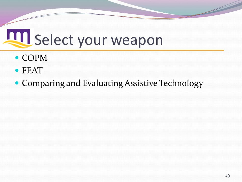 Select your weapon COPM FEAT Comparing and Evaluating Assistive Technology 40