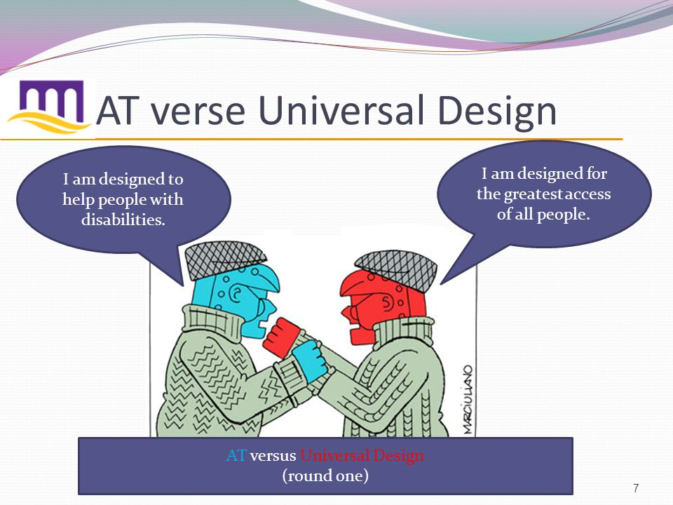 AT verse Universal Design 7 I am designed for the greatest access of all people.