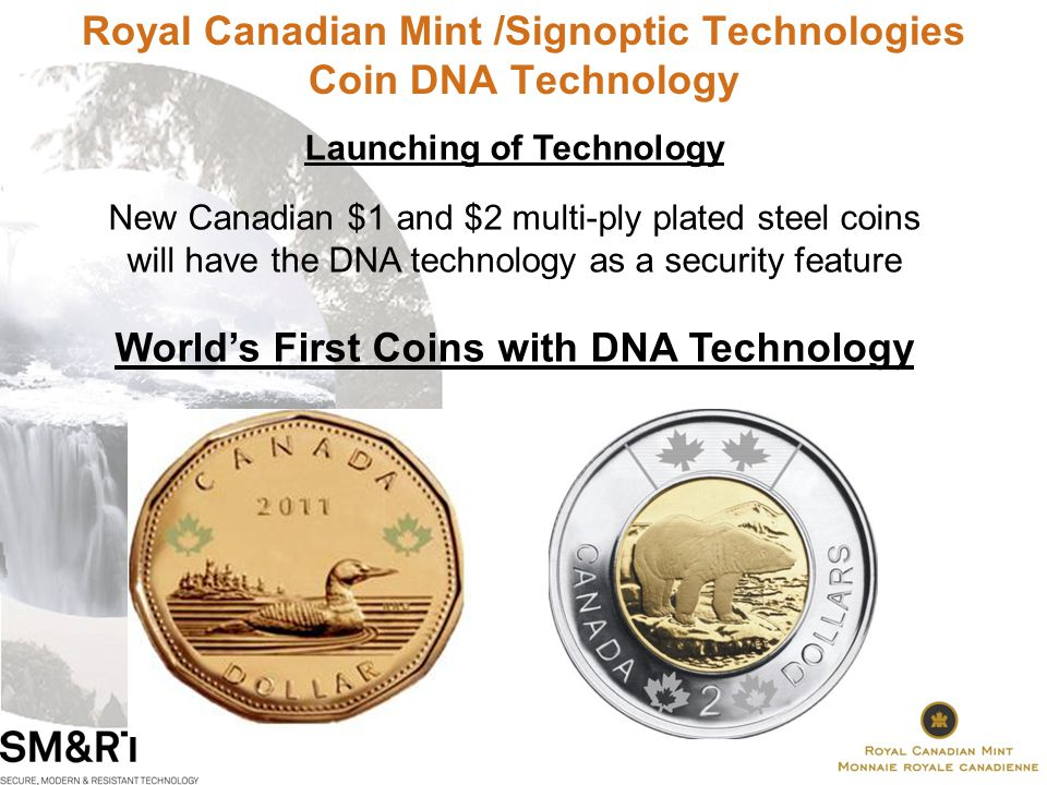 Royal Canadian Mint /Signoptic Technologies Coin DNA Technology Launching of Technology New Canadian $1 and $2 multi-ply plated steel coins will have the DNA technology as a security feature Worlds First Coins with DNA Technology